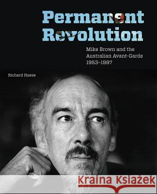 Permanent Revolution: Mike Brown and the Australian Avant-Garde 1953-1997 Richard Haese 9780522860801