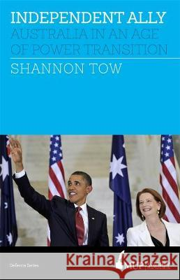 Independent Ally: Australia in an Age of Power Transition Shannon Tow   9780522869651