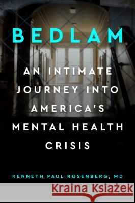 Bedlam: An Intimate Journey Into America's Mental Health Crisis Kenneth Paul Rosenberg 9780525541318