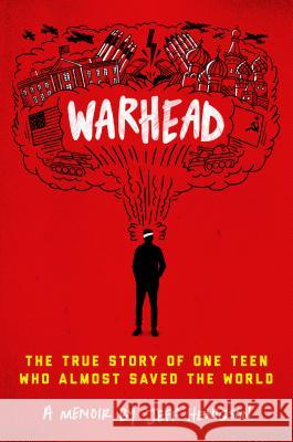 Warhead: The True Story of One Teen Who Almost Saved the World Jeff Henigson 9780525647904