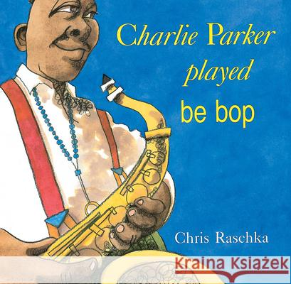 Charlie Parker Played Be Bop Chris Raschka 9780531070956