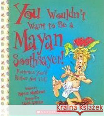 You Wouldn't Want to Be a Mayan Soothsayer!: Fortunes You'd Rather Not Tell Rupert Matthews David Antram David Salariya 9780531139257