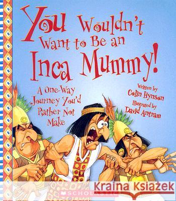 You Wouldn't Want to Be an Inca Mummy!: A One-Way Journey You'd Rather Not Make Colin Hynson David Antram David Salariya 9780531139264