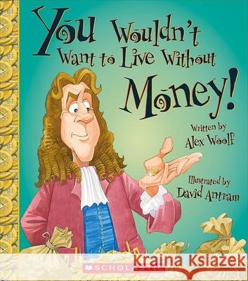 You Wouldn't Want to Live Without Money! Alex Woolf David Antram 9780531220504 Franklin Watts