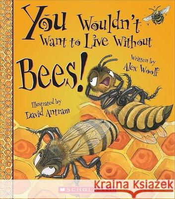 You Wouldn't Want to Live Without Bees! Alex Woolf David Antram 9780531224878 Franklin Watts