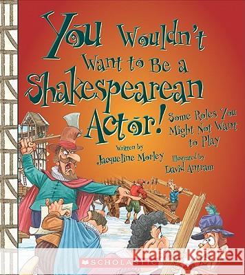 You Wouldn't Want to Be a Shakespearean Actor!: Some Roles You Might Not Want to Play Jacqueline Morley David Antram 9780531228265