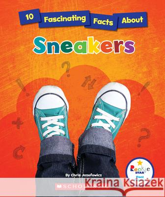 10 Fascinating Facts about Sneakers Chris Jozefowicz 9780531229422