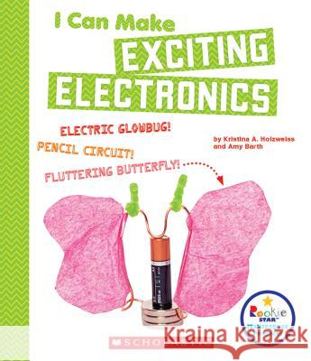 I Can Make Exciting Electronics Kristina Holzweiss Amy Barth 9780531238806