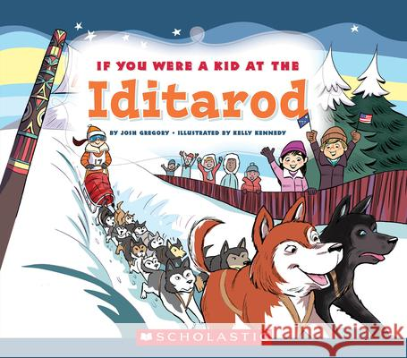 If You Were a Kid at the Iditarod Kelly Kennedy Josh Gregory 9780531243114