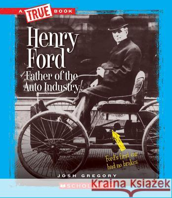 Henry Ford: Father of the Auto Industry Josh Gregory 9780531284636