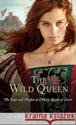 The Wild Queen: The Days and Nights of Mary, Queen of Scots Carolyn Meyer 9780544022195