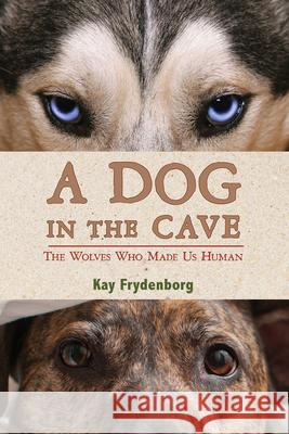 A Dog in the Cave: The Wolves Who Made Us Human Kay Frydenborg 9780544286566