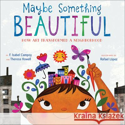Maybe Something Beautiful: How Art Transformed a Neighborhood F. Isabel Campoy Theresa Howell Rafael Lopez 9780544357693