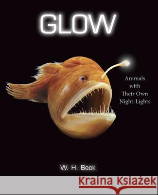Glow: Animals with Their Own Night-Lights W. H. Beck 9780544416666