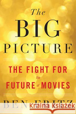 The Big Picture: The Fight for the Future of Movies Ben Fritz 9780544789760
