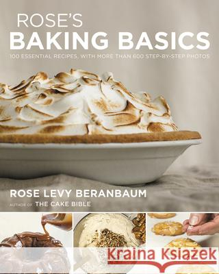 Rose's Baking Basics: 100 Essential Recipes, with More Than 600 Step-By-Step Photos Rose Levy Beranbaum 9780544816220 Houghton Mifflin