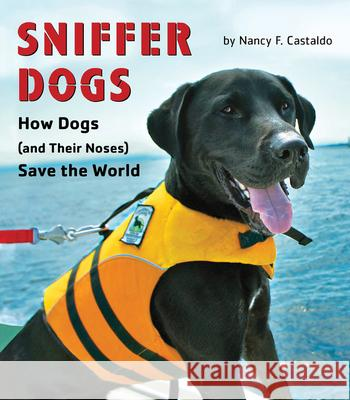 Sniffer Dogs: How Dogs (and Their Noses) Save the World Nancy Castaldo 9780544932593 Houghton Mifflin