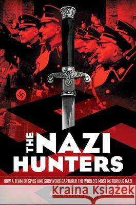 The Nazi Hunters: How a Team of Spies and Survivors Captured the World's Most Notorious Nazis: How a Team of Spies and Survivors Captured the World's Neal Bascomb 9780545431002