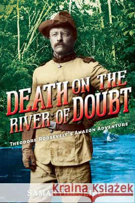 Death on the River of Doubt: Theodore Roosevelt's Amazon Adventure Samantha Seiple 9780545709163 Scholastic Press