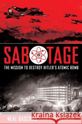 Sabotage: The Mission to Destroy Hitler's Atomic Bomb Neal Bascomb 9780545732437