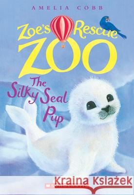 The Silky Seal Pup (Zoe's Rescue Zoo #3) Amelia Cobb 9780545842242