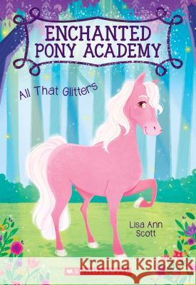 All That Glitters (Enchanted Pony Academy #1) Lisa Ann Scott 9780545908870