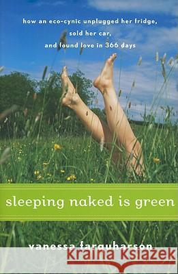 Sleeping Naked Is Green: How an Eco-Cynic Unplugged Her Fridge, Sold Her Car, and Found Love in 366 Days Vanessa Farquharson 9780547073286