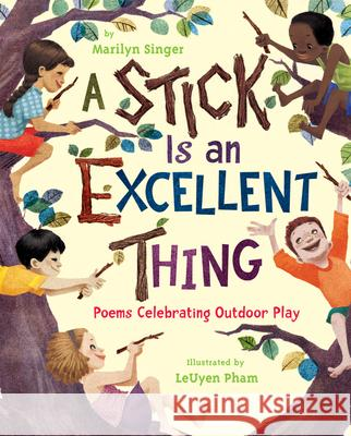 A Stick Is an Excellent Thing: Poems Celebrating Outdoor Play Marilyn Singer LeUyen Pham 9780547124933