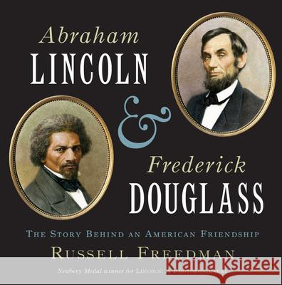 Abraham Lincoln and Frederick Douglass: The Story Behind an American Friendship Russell Freedman 9780547385624 Clarion Books
