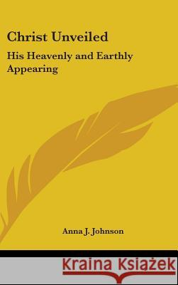 Christ Unveiled: His Heavenly and Earthly Appearing Anna J. Johnson 9780548000724