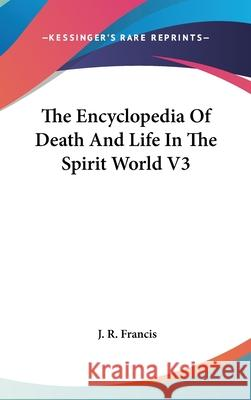 The Encyclopedia of Death and Life in the Spirit World V3 J. R. Francis 9780548085455