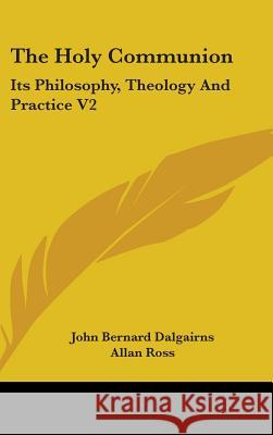 The Holy Communion : Its Philosophy, Theology And Practice V2 John Bern Dalgairns 9780548094631