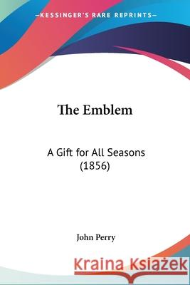 The Emblem: A Gift for All Seasons (1856) John Perry 9780548867945