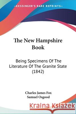 The New Hampshire Book: Being Specimens of the Literature of the Granite State (1842) Charles James Fox 9780548893135