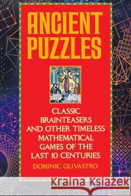 Ancient Puzzles: Classic Brainteasers and Other Timeless Mathematical Games of the Last Ten Centuries Dominic Olivastro 9780553372977