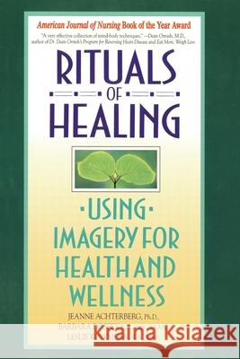 Rituals of Healing: Using Imagery for Health and Wellness Jeanne Achterberg Dossey Achterberg Leslie Kolkmeier 9780553373479