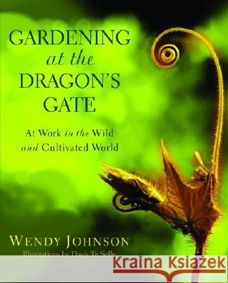 Gardening at the Dragon's Gate: At Work in the Wild and Cultivated World Wendy Johnson 9780553378030
