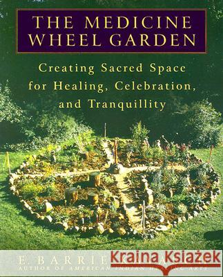 The Medicine Wheel Garden: Creating Sacred Space for Healing, Celebration, and Tranquillity E. Barrie Kavasch 9780553380897