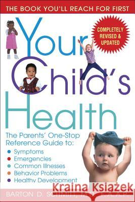 Your Child's Health: The Parents' One-Stop Reference Guide To: Symptoms, Emergencies, Common Illnesses, Behavior Problems, and Healthy Deve Barton D. Schmitt 9780553383690