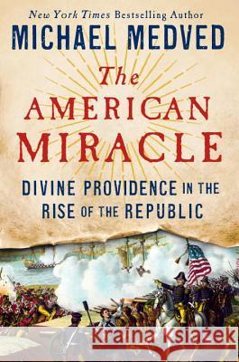 The American Miracle: Divine Providence in the Rise of the Republic Michael Medved 9780553447262 Crown Forum