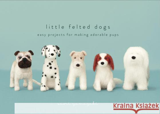 Little Felted Dogs: Easy Projects for Making Adorable Needle Felted Pups Saori Yamazaki 9780553447965