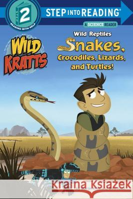 Wild Reptiles: Snakes, Crocodiles, Lizards, and Turtles (Wild Kratts) Chris Kratt Martin Kratt Random House 9780553507751