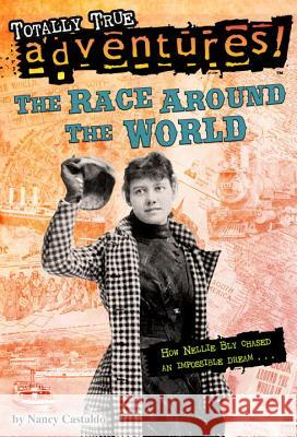 The Race Around the World (Totally True Adventures): How Nellie Bly Chased an Impossible Dream... Nancy Castaldo 9780553522785 Random House Books for Young Readers