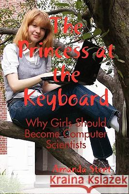 The Princess at the Keyboard : Why Girls Should Become Computer Scientists Amanda Stent Philip Lewis 9780557038510
