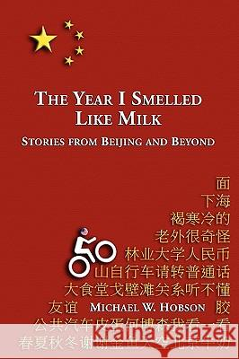 The Year I Smelled Like Milk: Stories from Beijing and Beyond Michael W. Hobson 9780557216918