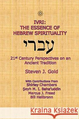 Ivri: The Essence of Hebrew Spirituality; 21st Century Perspectives on an Ancient Tradition Steven J. Gold 9780557349043 Lulu.com