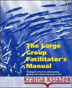 The Large Group Facilitator's Manual: A Collection of Tools for Planning, Designing and Running Large Group Events  9780566084188