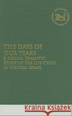 The Days of Our Years: A Lexical Semantic Study of the Life Cycle in Biblical Israel Milton Eng 9780567025036