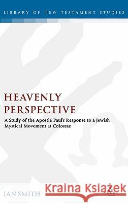 Heavenly Perspective: A Study of the Apostle Paul's Response to a Jewish Mystical Movement at Colossae Ian Smith 9780567031075