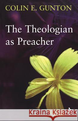The Theologian as Preacher: Further Sermons from Colin Gunton Colin E. Gunton Sarah J. Gunton John Colwell 9780567031211